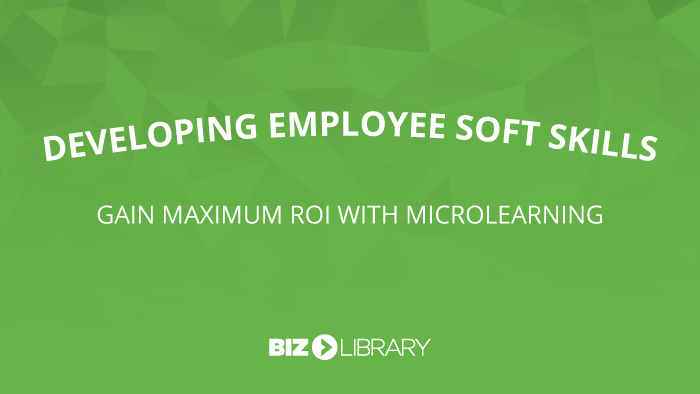 Developing Employee Soft Skills: Gain Maximum ROI with Microlearning