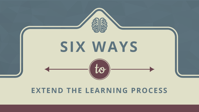 Six Ways to Extend the Learning Process