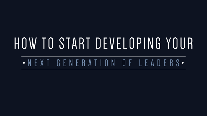 How to Start Developing Your Next Generation of Leaders